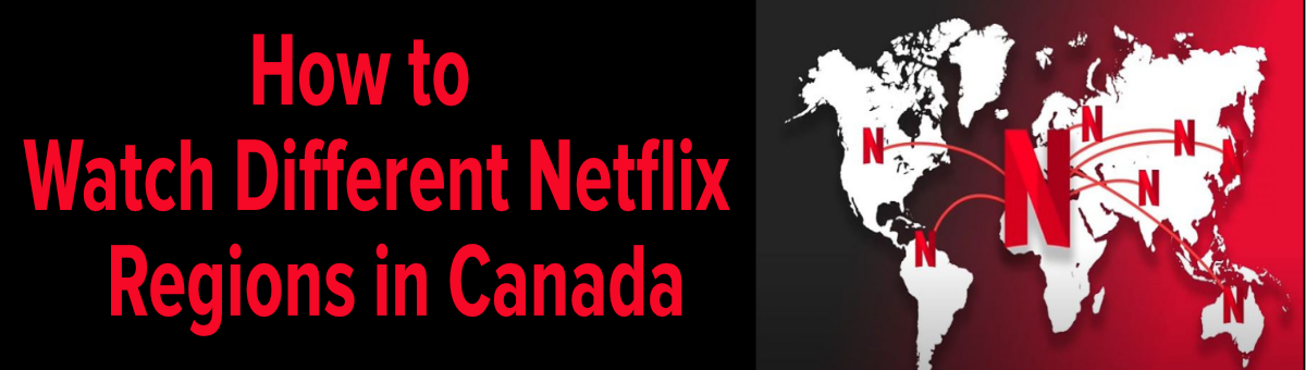How to Watch Different Regions of Netflix in Canada