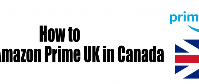how to watch Amazon Prime UK in Canada