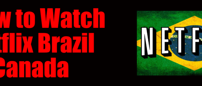 How to Get Netflix Brazil in Canada